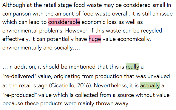 """Extract 1: Although at the retail stage food waste may be considered small in comparison with the amount of food waste overall, it is still an issue which can lead to (considerable)[red] economic loss as well as environmental problems. However, if this waste can be recycled effectively, it can potentially have (huge)[red] value economically, environmentally and socially…. Extract 2: …In addition, it should be mentioned that this is (really)[green] a """"re-delivered"""" value, originating from production that was unvalued at the retail stage (Cicatiello, 2016). Nevertheless, it is (actually)[green] a """"re-produced"""" value which is collected from a source without value because these products were mainly thrown away."""