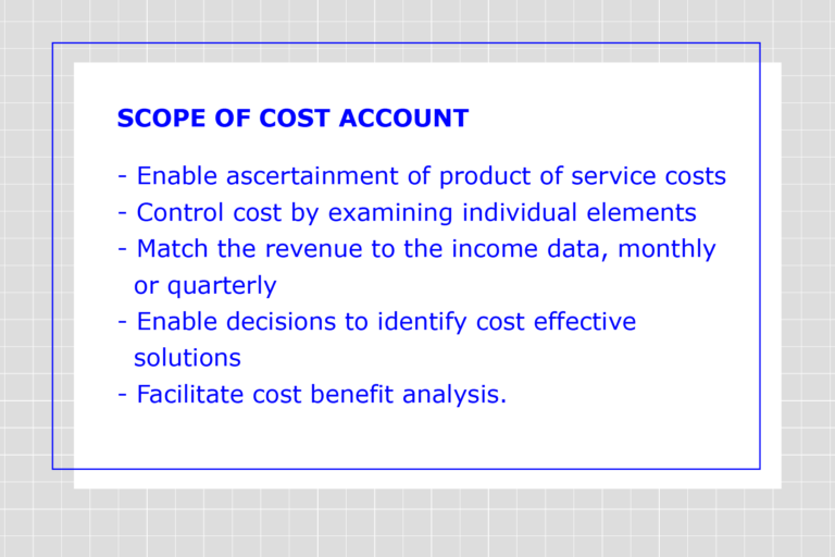SCOPE OF COST ACCOUNT: 1. Enable ascertainment of product of service costs. 2. Control cost by examining individual elements. 3. Match the revenue to the income data, monthly or quarterly. 4. Enable decisions to identify cost effective solutions. 5. Facilitate cost benefit analysis.