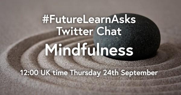 #FutureLearnAsks Twitter Chat: Mindfulness. 12:00 UK time Thursday 24th September