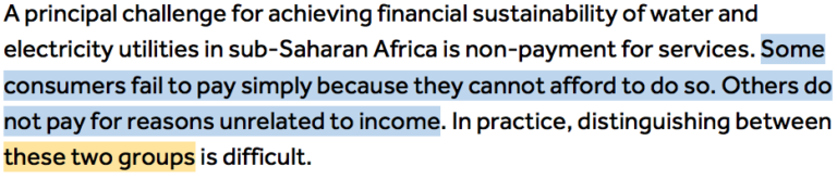 A principal challenge for achieving financial sustainability of water and electricity utilities in sub-Saharan Africa is non-payment for services. Some consumers fail to pay simply because they cannot afford to do so (Highlighted in blue 'Some consumers fail to pay simply because they cannot afford to do so.'). Others do not pay for reasons unrelated to income. In practice, distinguishing between these two groups (Highlighted in orange 'these two groups') is difficult.