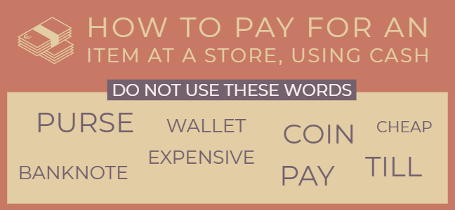 How to pay for an item at a store using cash without using the words purse, wallet, coin, cheap, banknote, expensive, pay and till