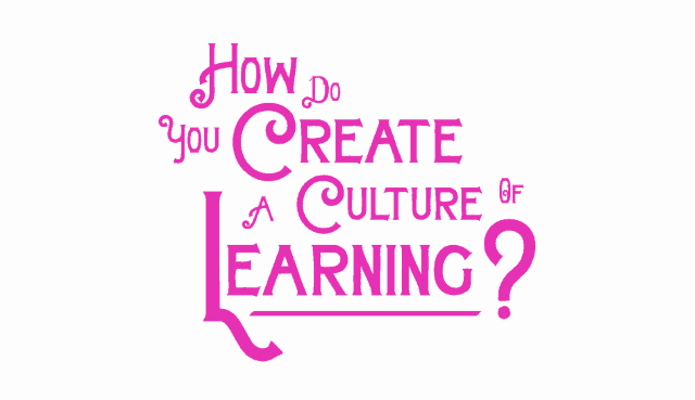 How do you create a culture of learning?